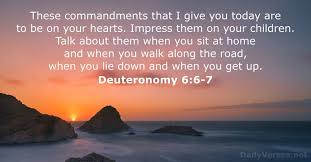Deuteronomy 6:6-7 These commandments that I give you today are to be on your hearts impress them on your children talk about them when you sit at home and when you walk along the read when you lie down and when you get up biblical scriptures on parenting